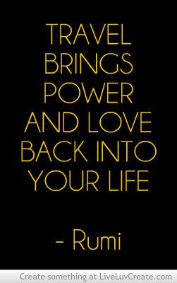 Travel brings power and love back into your life - Rumi