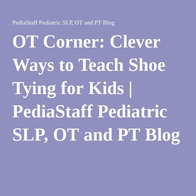 OT Corner: Clever Ways to Teach Shoe Tying for Kids | PediaStaff Pediatric SLP, OT and PT Blog