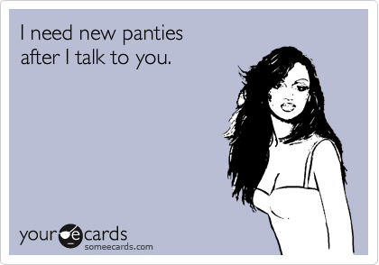 I need new panties after I talk to you.