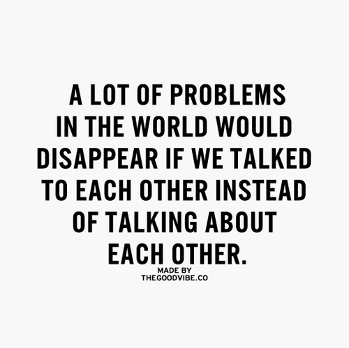 A lot of problems in the world would dissapear if we talked to each other instead of talking about each other.Oh yes...