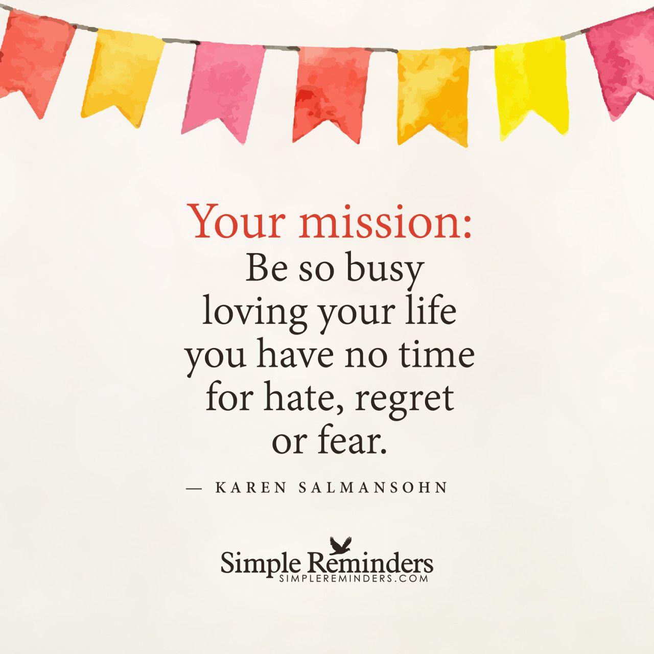 """""""Your mission: Be so busy loving your life that you have no time for hate…"""