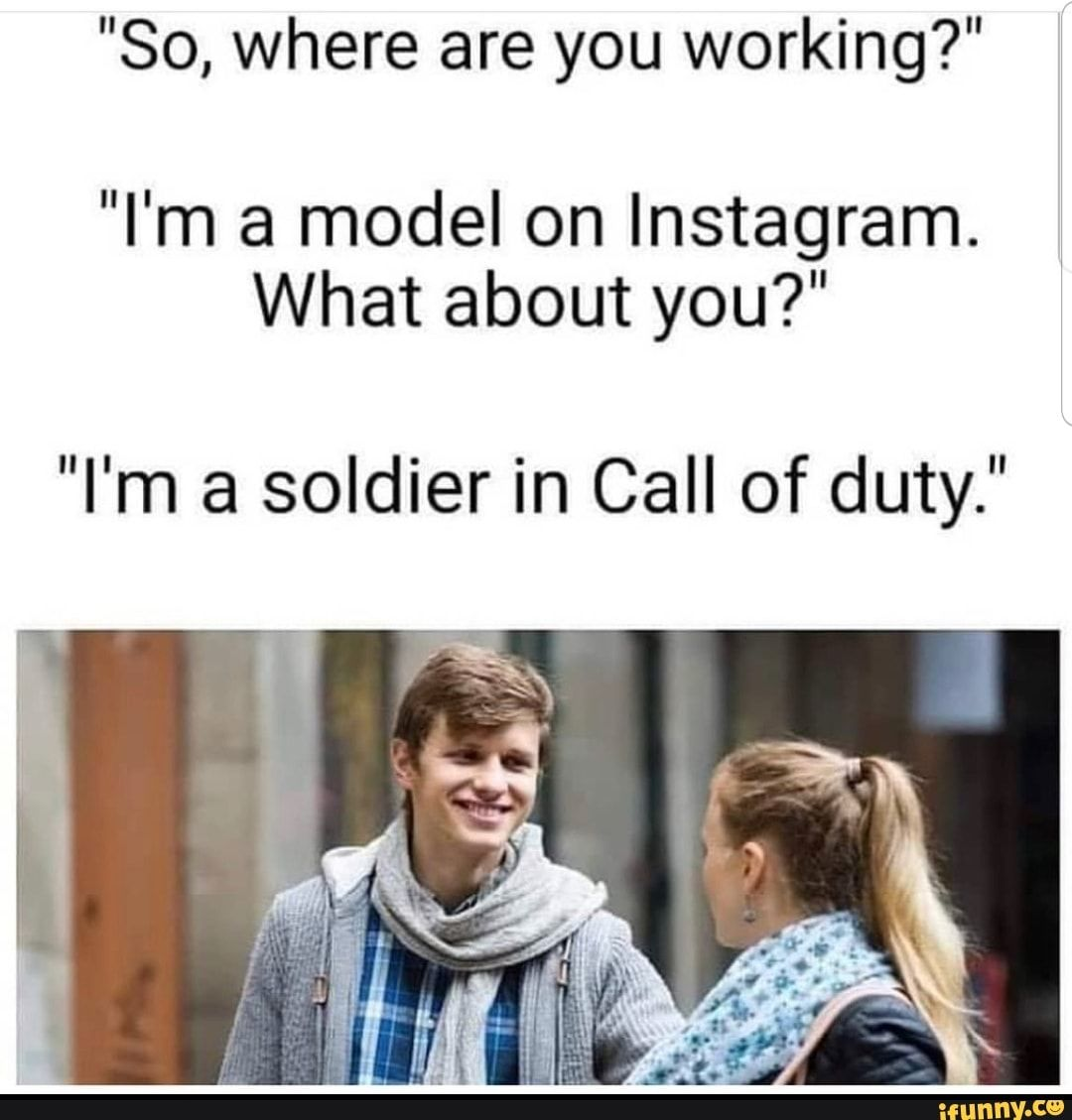 So Where Are You Working I M A Model On Instagram What About You I M A Soldier In Call Of Duty Ifunny Call Of Duty Funny Memes About Girls Funny