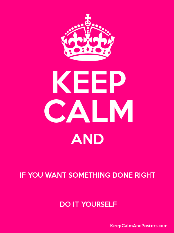 Keep calm and if you want something done right do it yourself keep calm and if you want something done right do it yourself solutioingenieria Choice Image