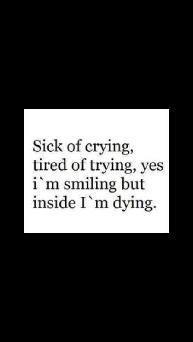 Im Sick Of Crying, Tired Of Trying, Yes Iu0027m Smiling But Inside