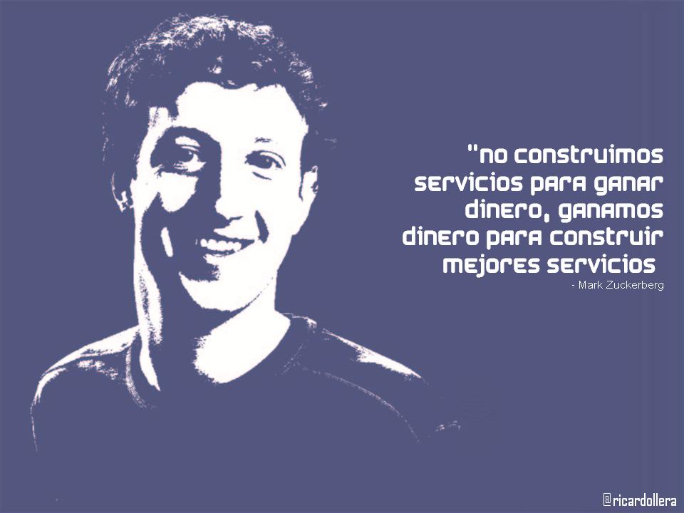"""No construimos servicios para ganar dinero, ganamos dinero para construir mejores servicios"" -Mark Zuckerberg"