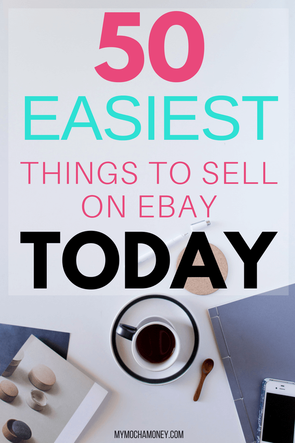 50 Easiest Things To Sell On Ebay Today My Mocha Money Things To Sell Ebay Selling Tips Ebay Business