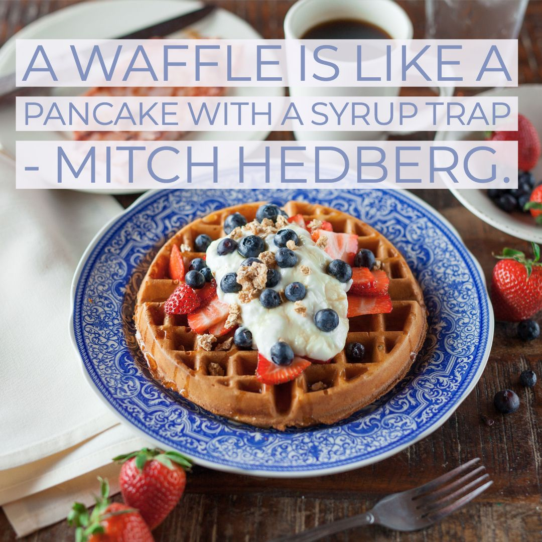 A waffle is like a pancake with a syrup trap. —Mitch