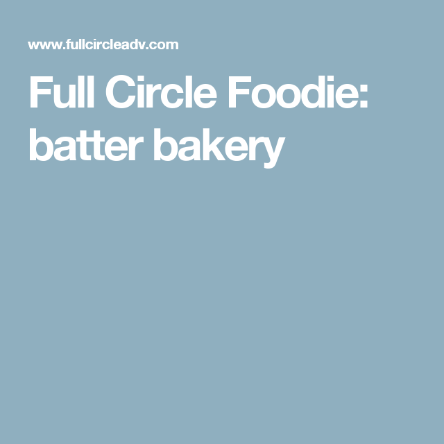 Full Circle Foodie: batter bakery