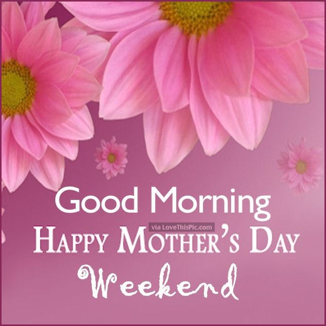 Good Morning Happy Mothers Day Weekend Mother 39 S Day