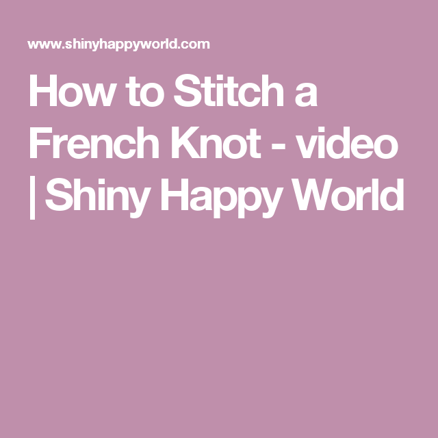 How to Stitch a French Knot - video | Shiny Happy World