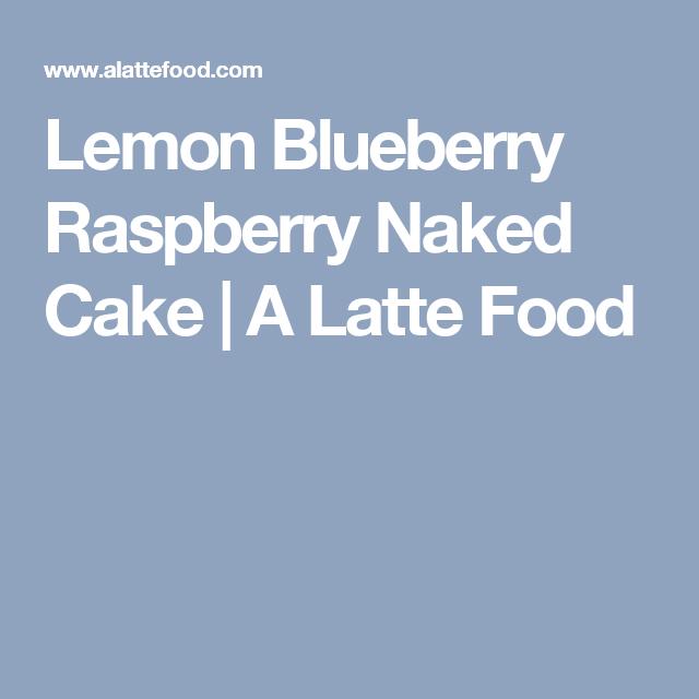 Lemon Blueberry Raspberry Naked Cake | A Latte Food