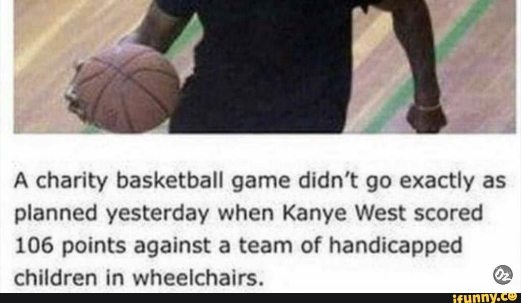A Charity Basketball Game Didn T Go Exactly As Planned Yesterday When Kanye West Scored 106 Points Against A Team Of Handicapped Children In Wheelchairs C If Basketball Games Funny Sports Memes Basketball