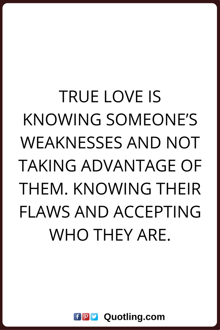 true love quotes True love is knowing someone s weaknesses and not taking advantage of them