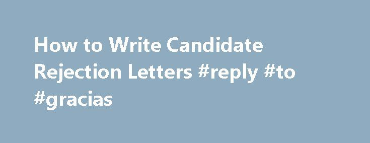 How to Write Candidate Rejection Letters #reply #to #gracias   - rejection letter sample