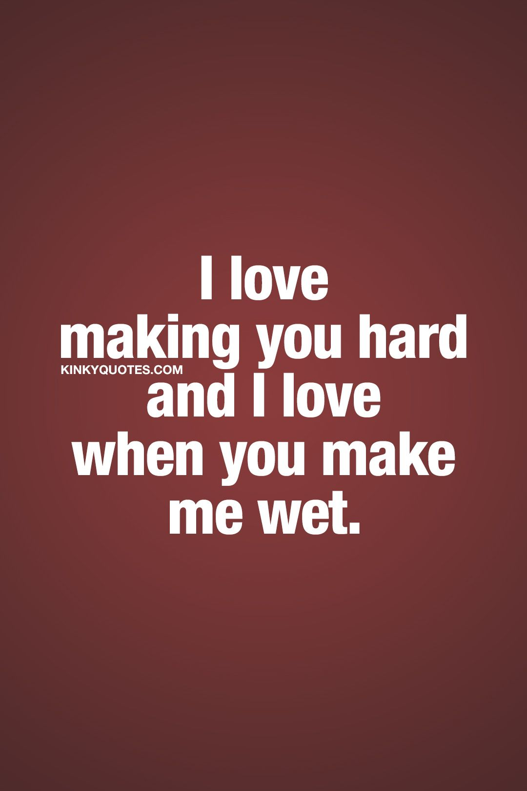 I Love Making You Hard And I Love When You Make Me Wet Turning