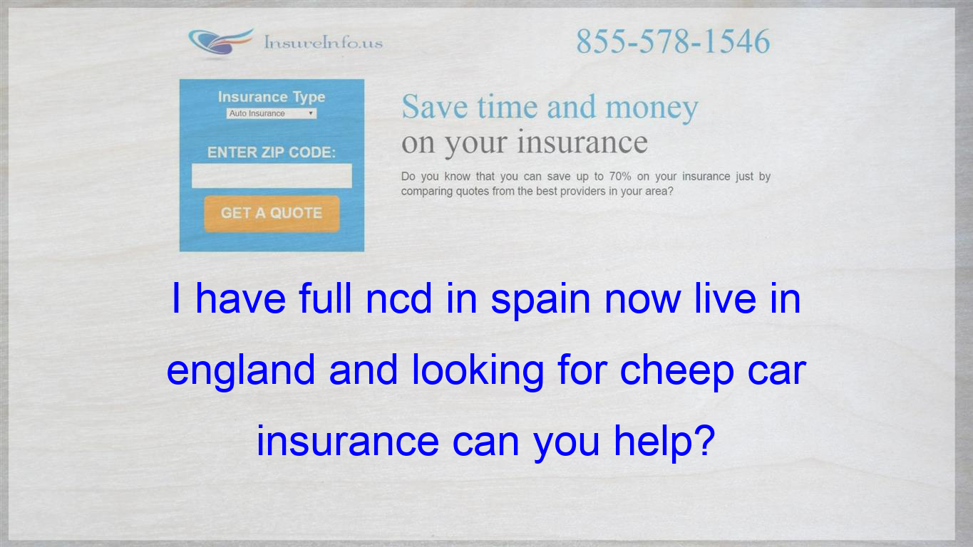 I Have Full Ncd In Spain Now Live In England And Looking For Cheep