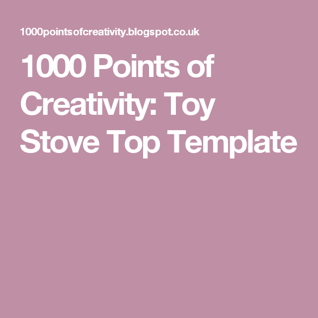 1000 Points of Creativity: Toy Stove Top Template