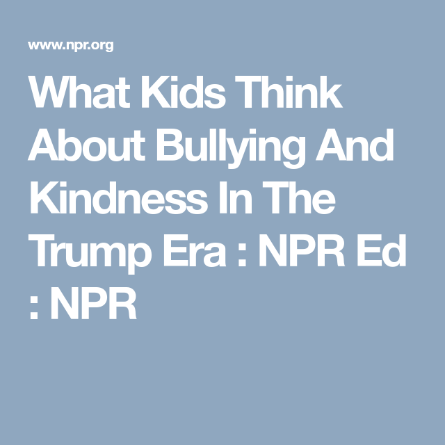 What Kids Think About Bullying And >> What Kids Think About Bullying And Kindness In The Trump Era The