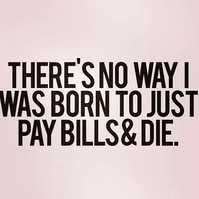 """""""Não há nenhuma possibilidade de eu ter nascido apenas para pagar contas e morrer"""""""