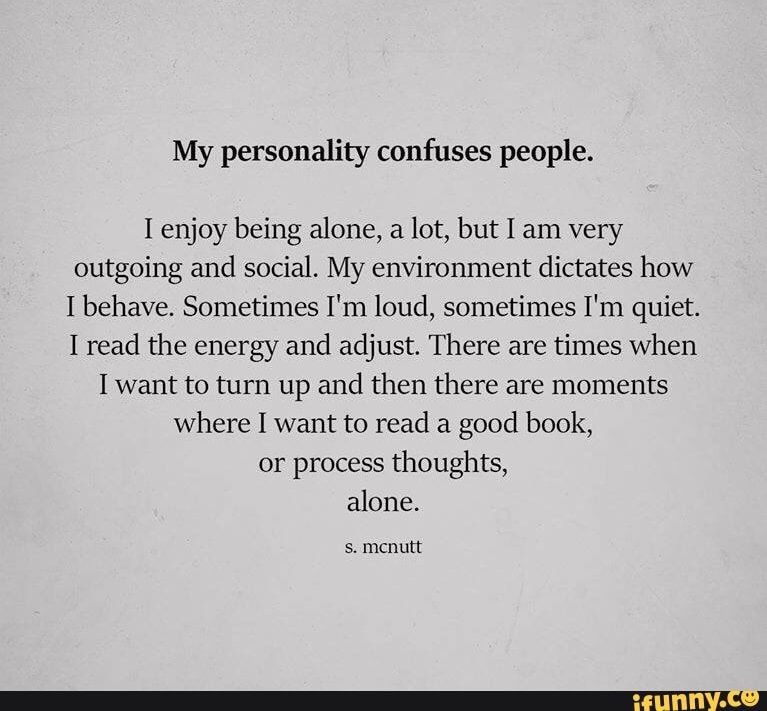 My Personality Confuses People I Enjoy Being Alone A Lot But I Am Very Outgoing And Social My Environment Dictates How I Behave Sometimes I M Loud Sometim Quiet Quotes Alone Time