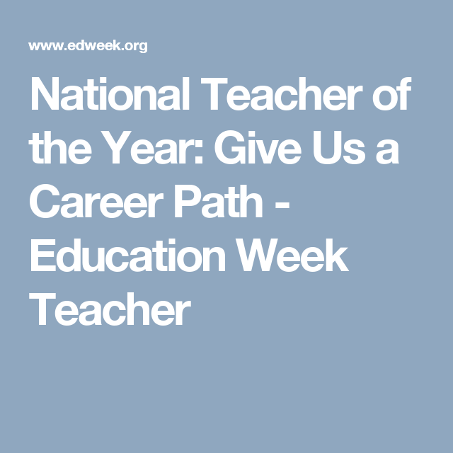 National Teacher of the Year: Give Us a Career Path - Education Week Teacher