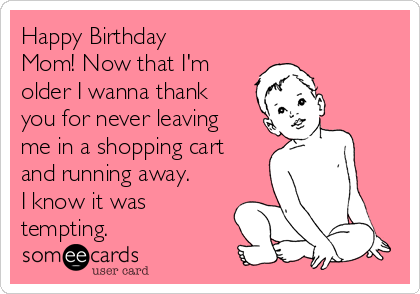 Happy Birthday Mom Now that Im older I wanna thank you for never – Birthday Cards for Mom Funny