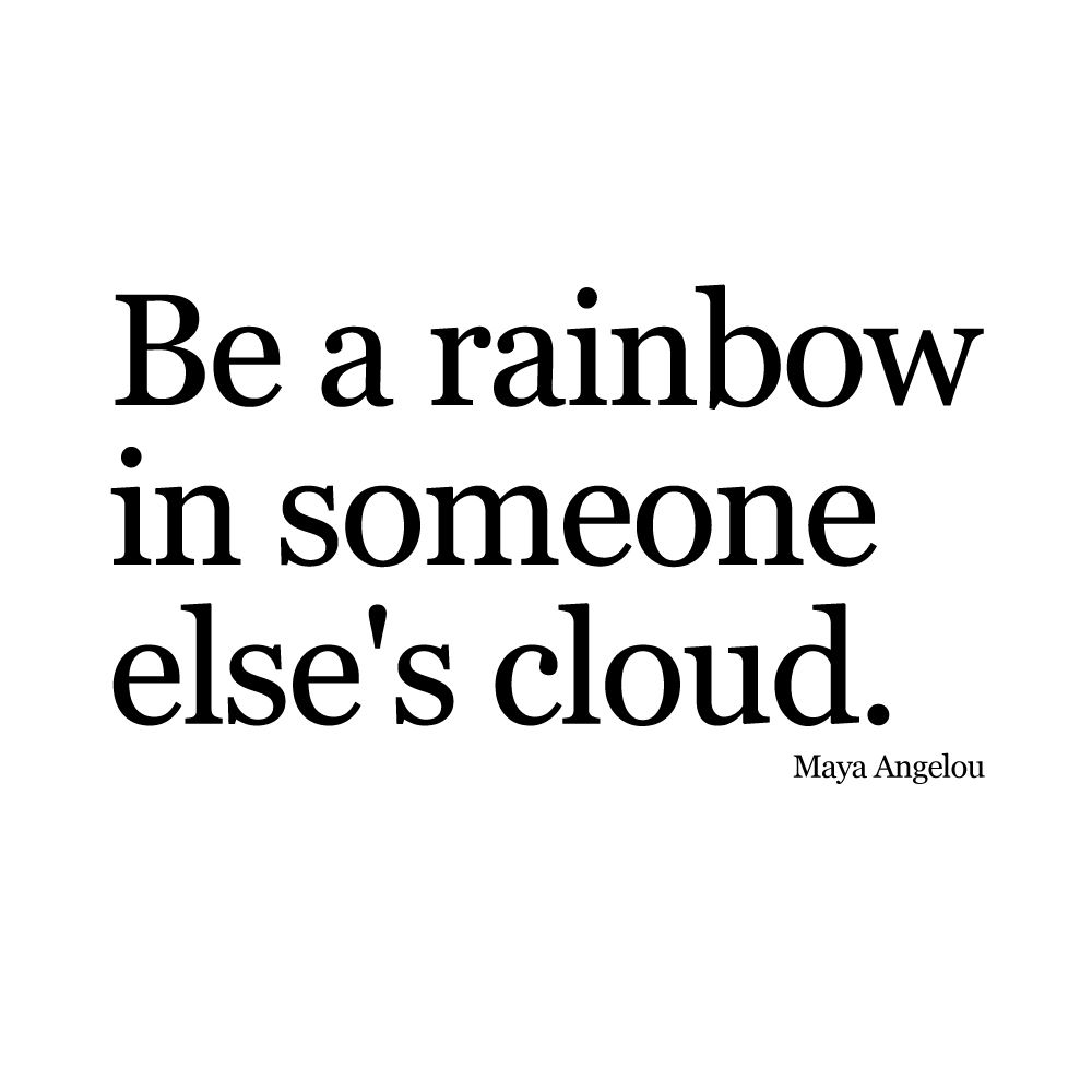 "Maya Angelou Quotes About Love Be A Rainbow In Someone Else's Cloud.""  Maya Angelou Something"