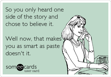 So You Only Heard One Side Of The Story And Chose To Believe It Well Now That Makes You As Smart As Paste Doesn T It Fun Quotes Funny Funny Quotes 2