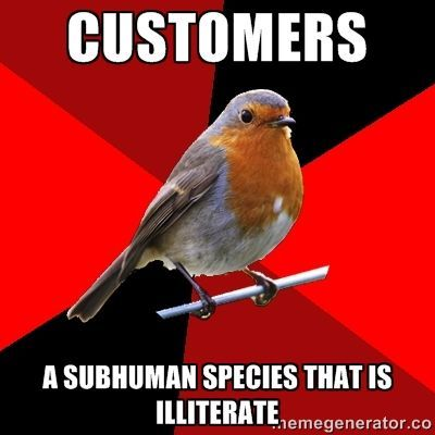 customers a subhuman species that is ILLITERATE  | Retail Robin