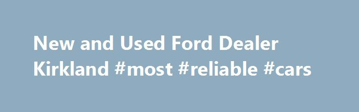 New and Used Ford Dealer Kirkland #most #reliable #cars //  sc 1 st  Pinterest & New and Used Ford Dealer Kirkland #most #reliable #cars http ... markmcfarlin.com