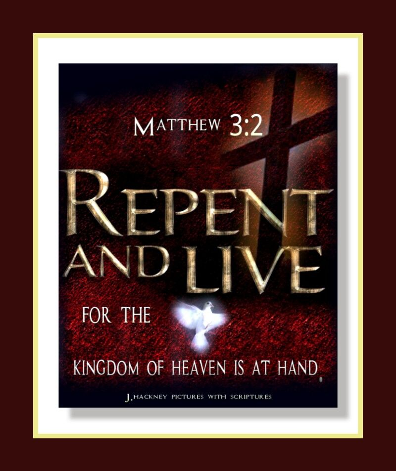 """Matthew 3:2 """"And saying, Repent ye: for the kingdom of heaven is at hand."""" 