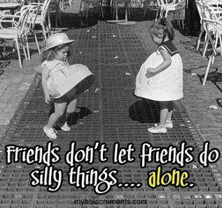 Friends don't let you do silly things alone (:
