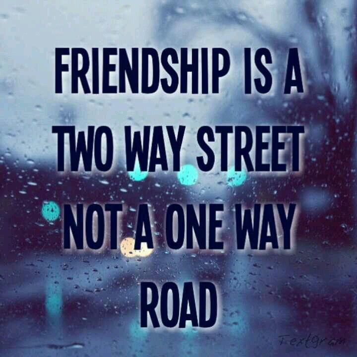 Friendship is a two way street not a one way road.