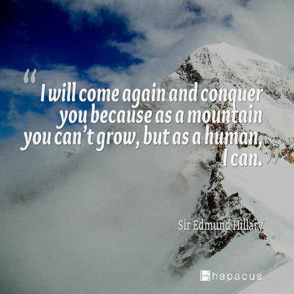 I Will Come Again Conquer You Because As A Mountain You Can T Grow But As A Human I Can Sir Edmund Hillary Hillary Quotes Edmund Hillary Hillarious