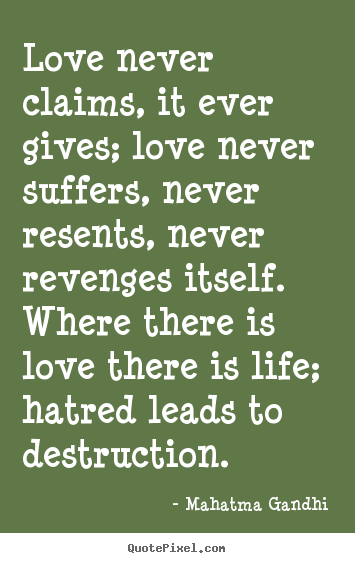 Mahatma Gandhi Quotes   Love Never Claims, It Ever Gives; Love Never  Suffers, Never Resents, Never Revenges Itself. Where There Is Love There Is  Life; ...