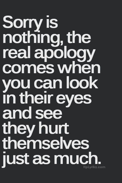 Sorry Is Nothing The Real Apology Comes When You Can Look In Their