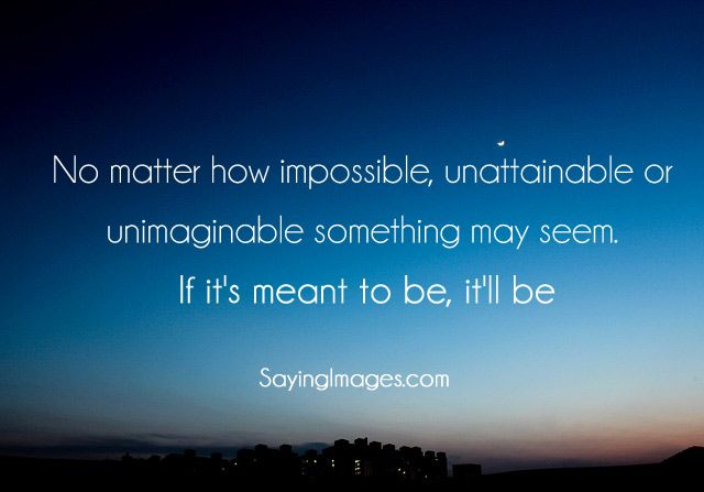 No matter how impossible, unattainable or unimaginable ...