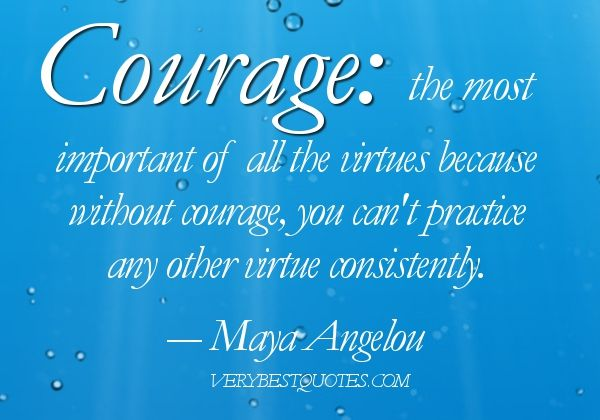 """""""Courage the most important of all the virtues because without courage, you can't practice any other virtue consistently."""""""