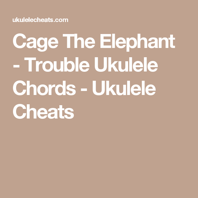 Cage The Elephant Trouble Ukulele Chords Ukulele Cheats