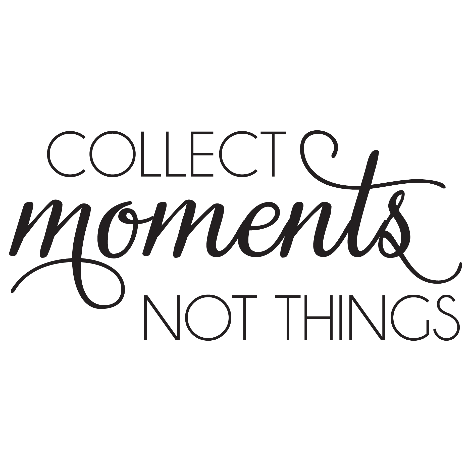 Collect Moments Not Things Just Sayin Inspiring Quotes About