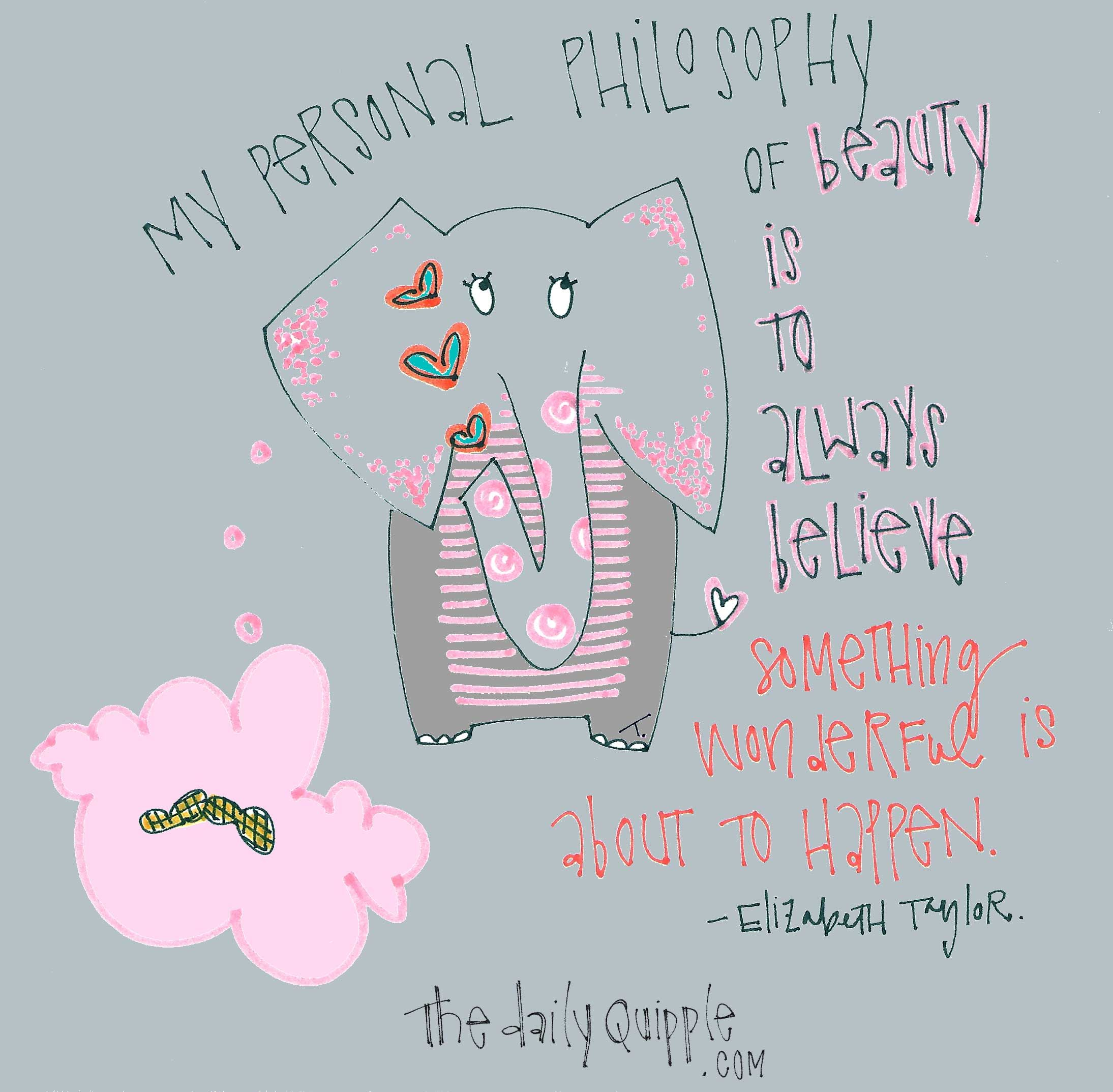Optimism | My personal philosophy of beauty is to always believe that something wonderful is about to happen.