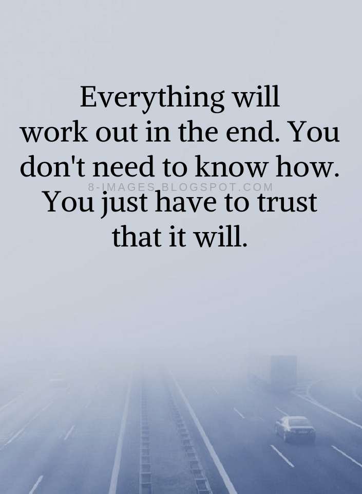 Quotes Everything Will Work Out In The End You Dont Need To Know