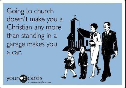 Going to Church doesn't make you a Christian any more than standing in a Garage makes you a Car!