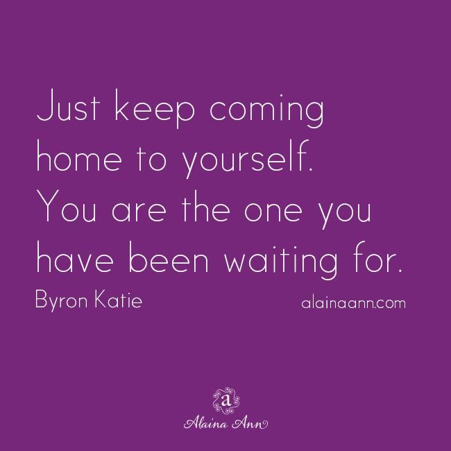 Just keep coming home to yourself. You are the one you have been waiting for. Byron Katie