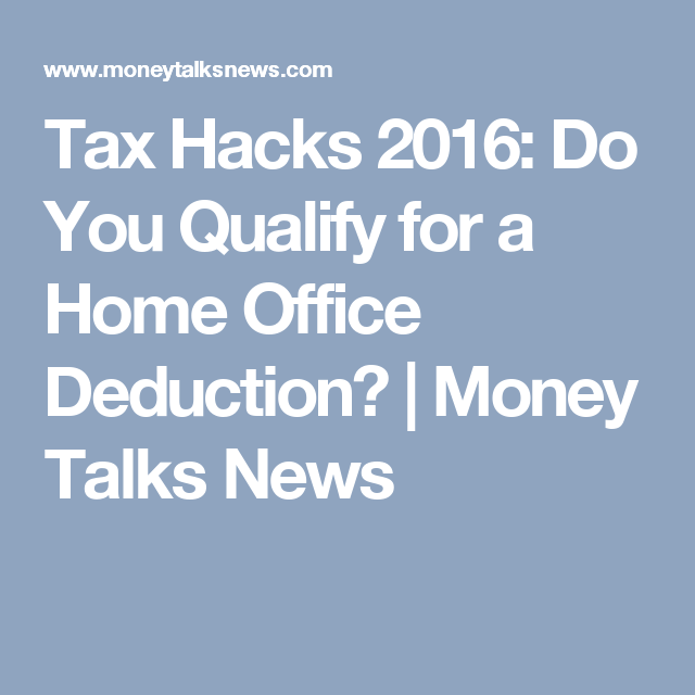 Tax Hacks 2016: Do You Qualify For A Home Office Deduction