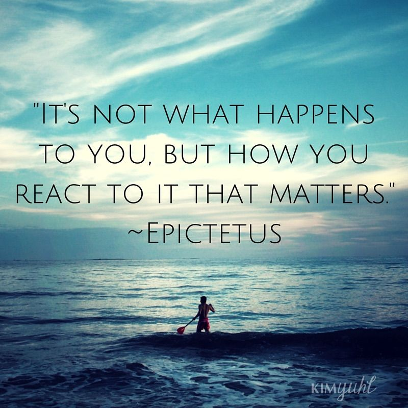 -It's Not What Happens To You, But How You React To It