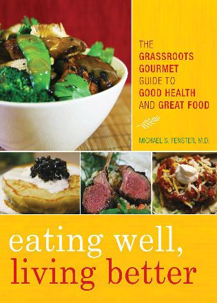 Eating Well, Living Better: The Grassroots Gourmet Guide to Good Health and Great Food by Michael S. Fenster
