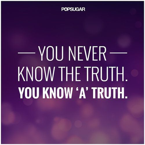 "Quote: ""You never know the truth. You know 'a' truth."" Lesson to learn: There isn't necessarily one truth — the truth can mean so many different things from different perspectives. There's always another side to a story. Source: Shutterstock"