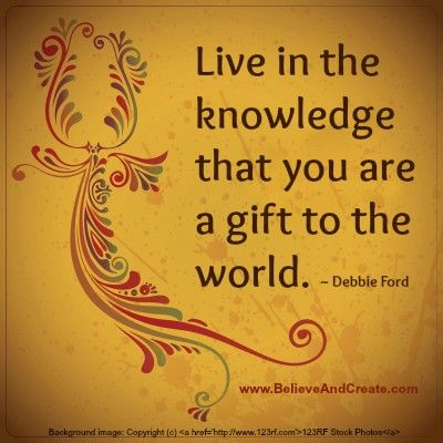 Live In The Knowledge That You Are A Gift To The World Debbie