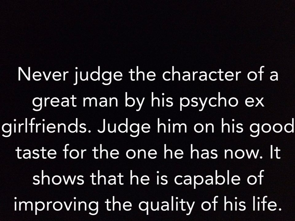 Amen To That Haha Never Judge The Character Of A Great Man By His Psycho Ex Judge Him On His Good Taste For T Ex Girlfriend Quotes Ex Quotes Crazy Ex